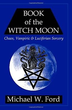 Book of the Witch Moon: Chaos, Vampiric & Luciferian Sorcery:Hecate Edition  by Michael W Ford