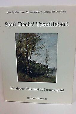 PAUL DÉSIRÉ TROUILLEBERT 1831-1900: Catalogue Raisonné De L'Oeuvre Peint (Die Gemalde) - Français - English - Deutsch