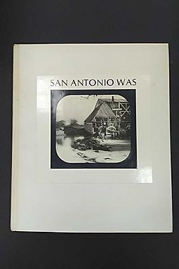 San Antonio was: seen through a magic lantern; views from the SlideCollection of Albert Steves, Sr.